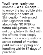 You'll have nearly three months – a full 90 days –to enjoy the anti-aging skin care benefits of Skinception™ Advanced Skin Lightener with absolutely NO RISK or future obligation. If you're not completely thrilled with the age- defying effects, then simply return it for a no questions asked refund of monies paid minus shipping and handling.
